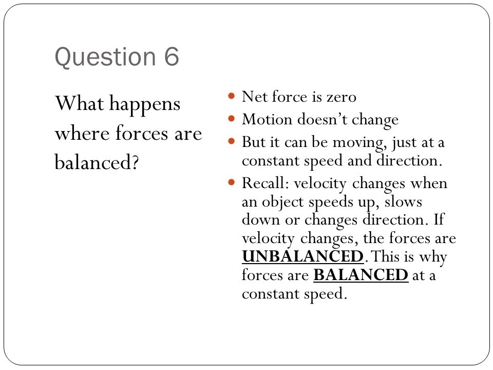 Question 6 What happens where forces are balanced? Net force is zero Motion doesn't change But it can be moving, just at a constant speed and directio