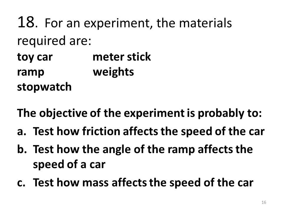 18. For an experiment, the materials required are: toy car meter stick ramp weights stopwatch The objective of the experiment is probably to: a.Test h