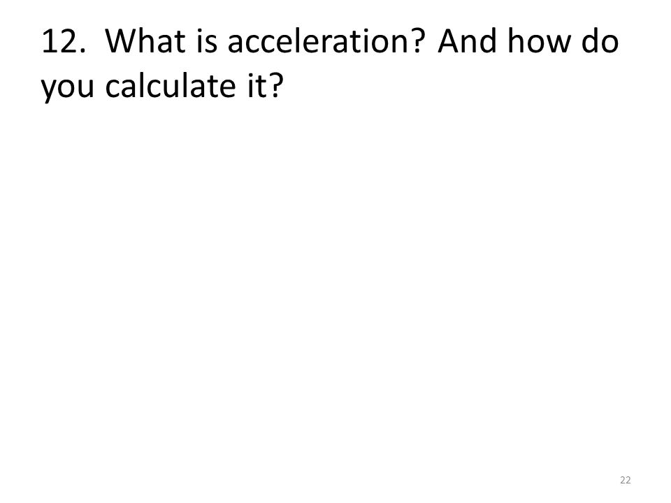12. What is acceleration And how do you calculate it 22
