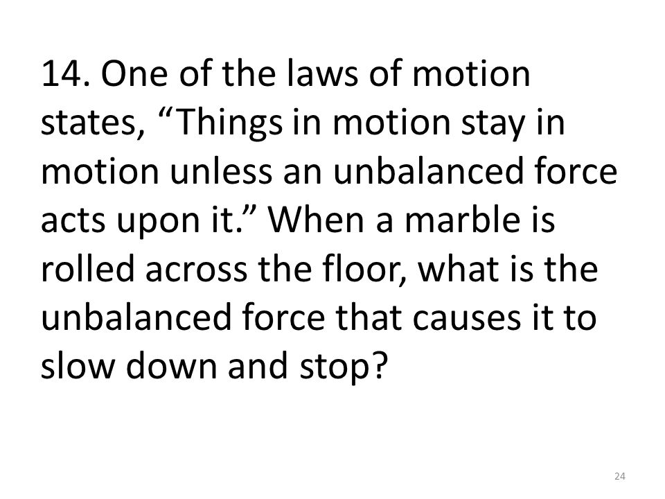 """14. One of the laws of motion states, """"Things in motion stay in motion unless an unbalanced force acts upon it."""" When a marble is rolled across the fl"""