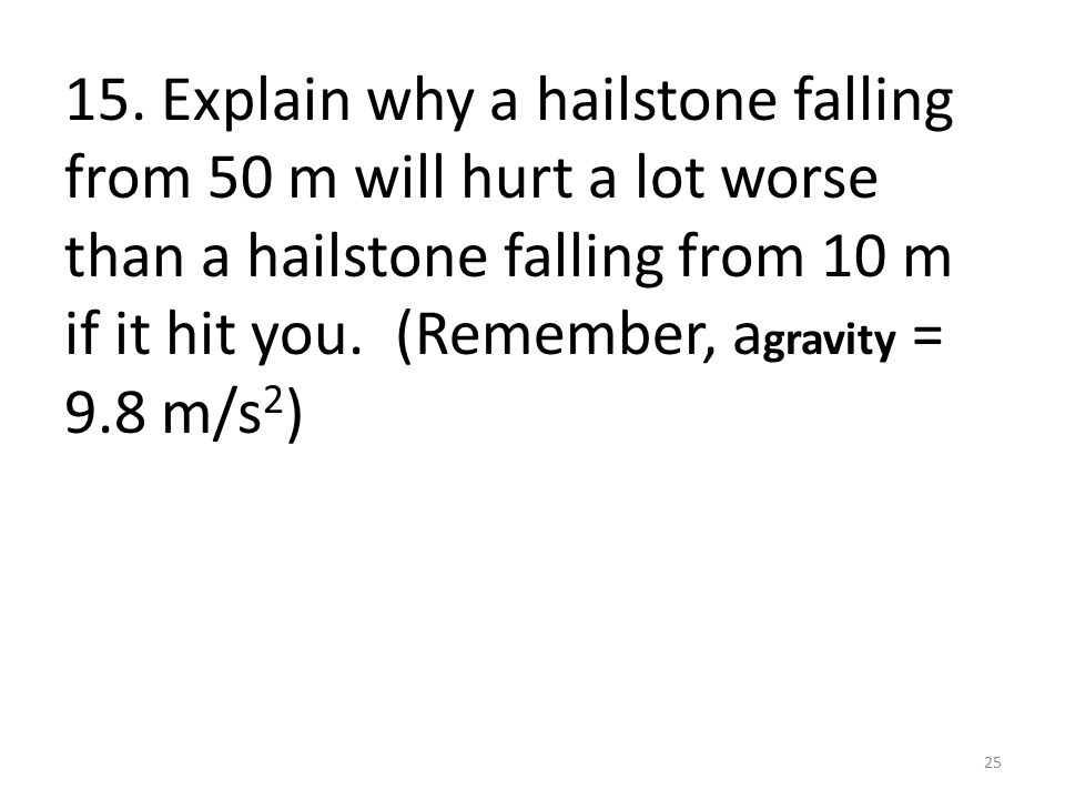 15. Explain why a hailstone falling from 50 m will hurt a lot worse than a hailstone falling from 10 m if it hit you. (Remember, a gravity = 9.8 m/s 2