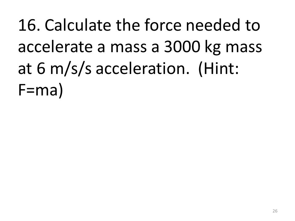 16. Calculate the force needed to accelerate a mass a 3000 kg mass at 6 m/s/s acceleration.