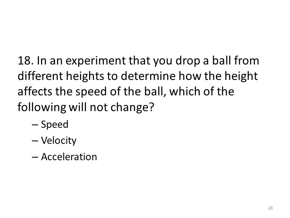 18. In an experiment that you drop a ball from different heights to determine how the height affects the speed of the ball, which of the following wil