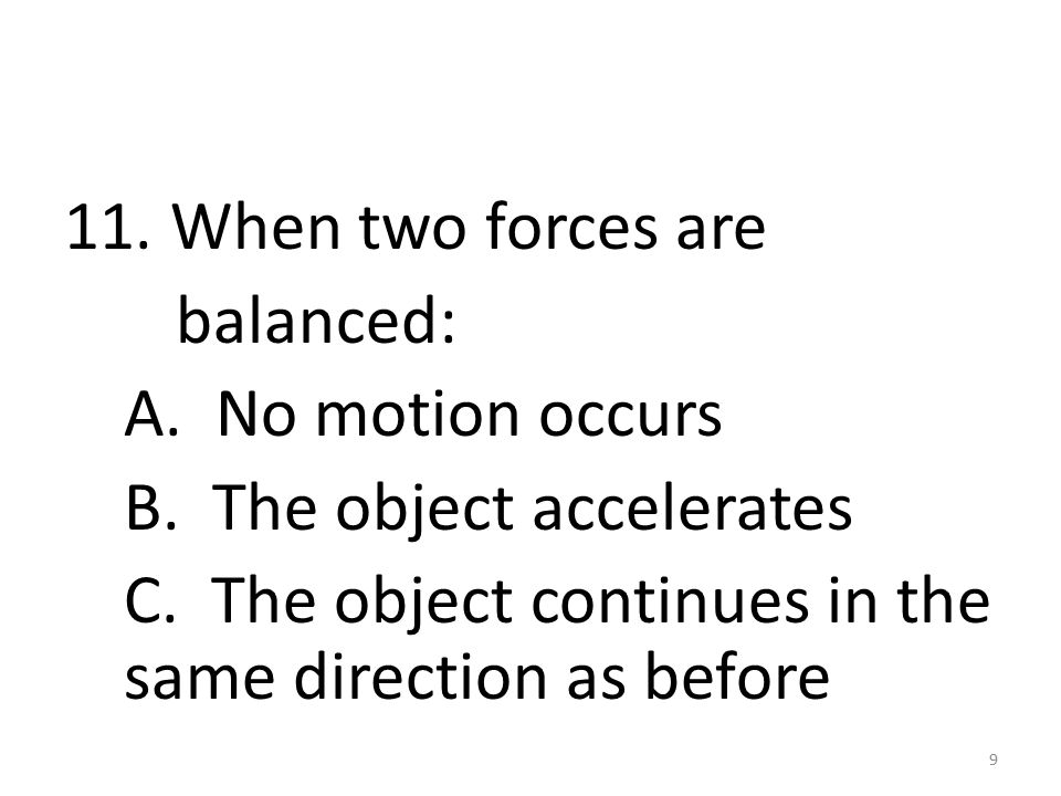 11. When two forces are balanced: A. No motion occurs B.