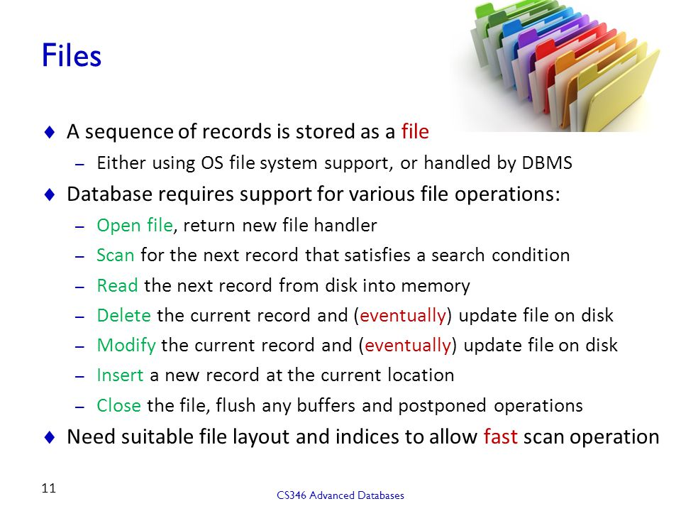 Files  A sequence of records is stored as a file – Either using OS file system support, or handled by DBMS  Database requires support for various file operations: – Open file, return new file handler – Scan for the next record that satisfies a search condition – Read the next record from disk into memory – Delete the current record and (eventually) update file on disk – Modify the current record and (eventually) update file on disk – Insert a new record at the current location – Close the file, flush any buffers and postponed operations  Need suitable file layout and indices to allow fast scan operation CS346 Advanced Databases 11