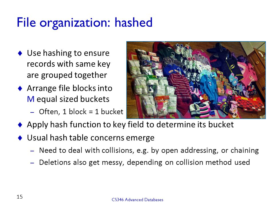 File organization: hashed  Use hashing to ensure records with same key are grouped together  Arrange file blocks into M equal sized buckets – Often, 1 block = 1 bucket  Apply hash function to key field to determine its bucket  Usual hash table concerns emerge – Need to deal with collisions, e.g.