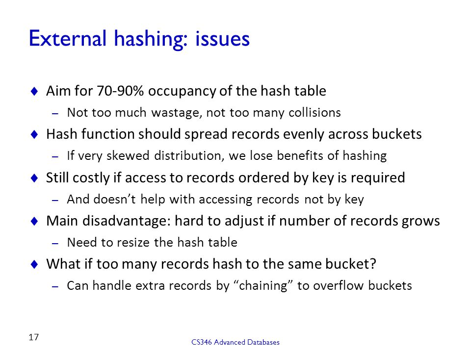 External hashing: issues  Aim for 70-90% occupancy of the hash table – Not too much wastage, not too many collisions  Hash function should spread records evenly across buckets – If very skewed distribution, we lose benefits of hashing  Still costly if access to records ordered by key is required – And doesn't help with accessing records not by key  Main disadvantage: hard to adjust if number of records grows – Need to resize the hash table  What if too many records hash to the same bucket.