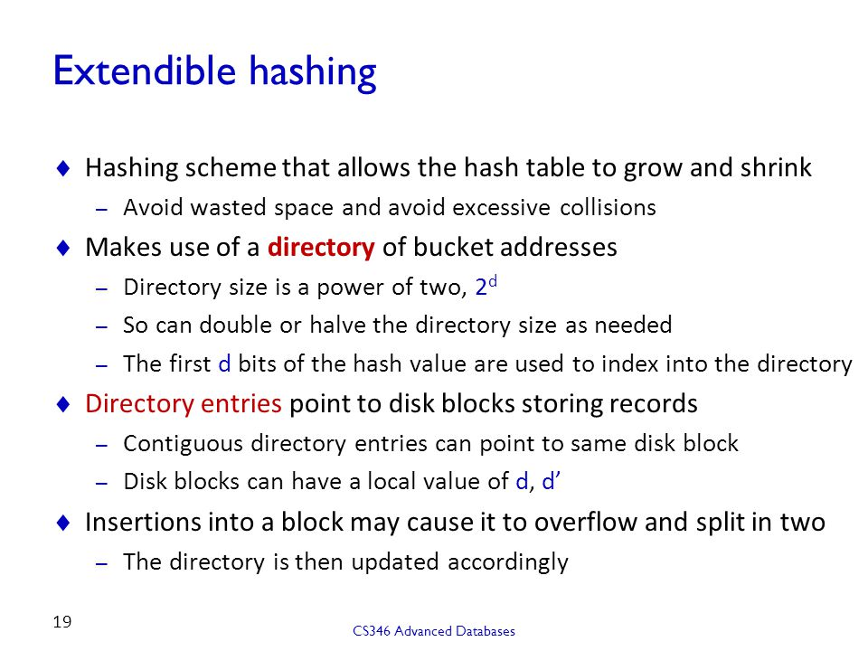 Extendible hashing  Hashing scheme that allows the hash table to grow and shrink – Avoid wasted space and avoid excessive collisions  Makes use of a