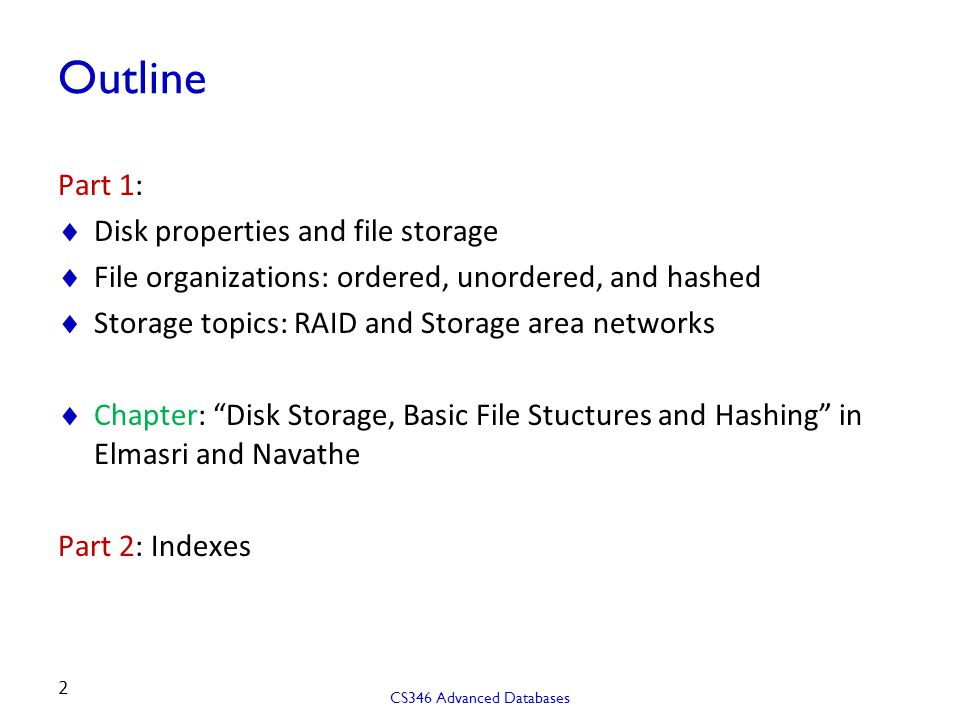 Outline Part 1:  Disk properties and file storage  File organizations: ordered, unordered, and hashed  Storage topics: RAID and Storage area networks  Chapter: Disk Storage, Basic File Stuctures and Hashing in Elmasri and Navathe Part 2: Indexes CS346 Advanced Databases 2