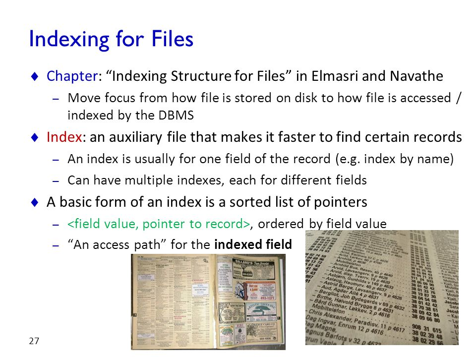 Indexing for Files  Chapter: Indexing Structure for Files in Elmasri and Navathe – Move focus from how file is stored on disk to how file is accessed / indexed by the DBMS  Index: an auxiliary file that makes it faster to find certain records – An index is usually for one field of the record (e.g.