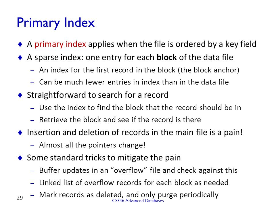 Primary Index  A primary index applies when the file is ordered by a key field  A sparse index: one entry for each block of the data file – An index