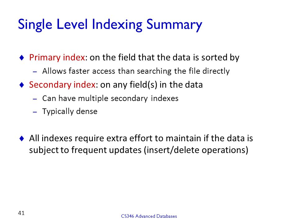 Single Level Indexing Summary  Primary index: on the field that the data is sorted by – Allows faster access than searching the file directly  Secondary index: on any field(s) in the data – Can have multiple secondary indexes – Typically dense  All indexes require extra effort to maintain if the data is subject to frequent updates (insert/delete operations) CS346 Advanced Databases 41