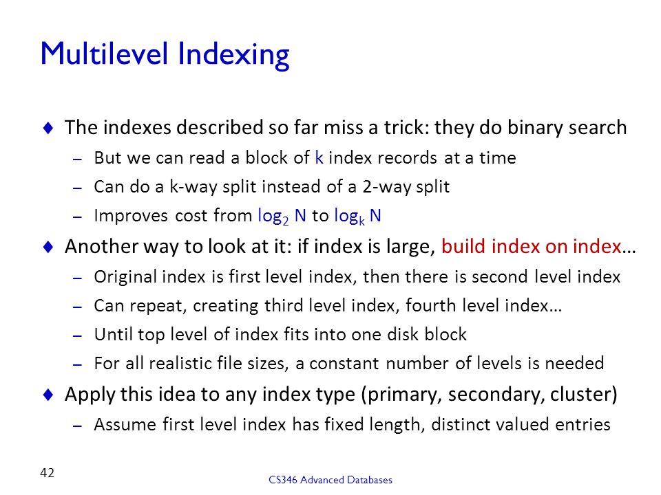 Multilevel Indexing  The indexes described so far miss a trick: they do binary search – But we can read a block of k index records at a time – Can do a k-way split instead of a 2-way split – Improves cost from log 2 N to log k N  Another way to look at it: if index is large, build index on index… – Original index is first level index, then there is second level index – Can repeat, creating third level index, fourth level index… – Until top level of index fits into one disk block – For all realistic file sizes, a constant number of levels is needed  Apply this idea to any index type (primary, secondary, cluster) – Assume first level index has fixed length, distinct valued entries CS346 Advanced Databases 42
