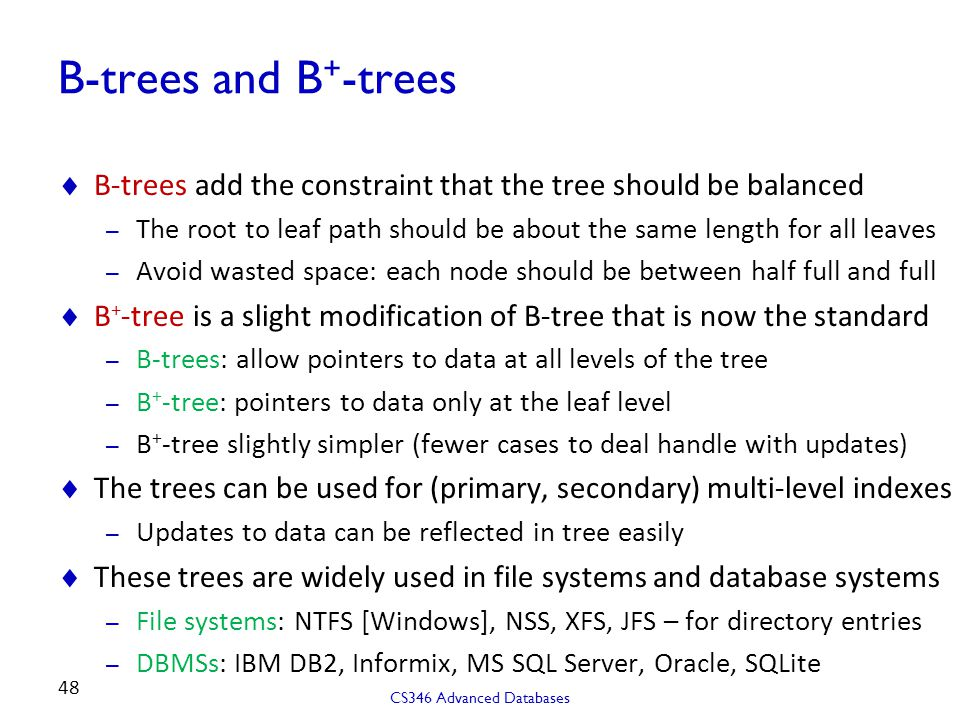 B-trees and B + -trees  B-trees add the constraint that the tree should be balanced – The root to leaf path should be about the same length for all leaves – Avoid wasted space: each node should be between half full and full  B + -tree is a slight modification of B-tree that is now the standard – B-trees: allow pointers to data at all levels of the tree – B + -tree: pointers to data only at the leaf level – B + -tree slightly simpler (fewer cases to deal handle with updates)  The trees can be used for (primary, secondary) multi-level indexes – Updates to data can be reflected in tree easily  These trees are widely used in file systems and database systems – File systems: NTFS [Windows], NSS, XFS, JFS – for directory entries – DBMSs: IBM DB2, Informix, MS SQL Server, Oracle, SQLite CS346 Advanced Databases 48
