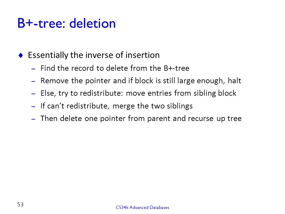 B+-tree: deletion  Essentially the inverse of insertion – Find the record to delete from the B+-tree – Remove the pointer and if block is still large enough, halt – Else, try to redistribute: move entries from sibling block – If can't redistribute, merge the two siblings – Then delete one pointer from parent and recurse up tree CS346 Advanced Databases 53
