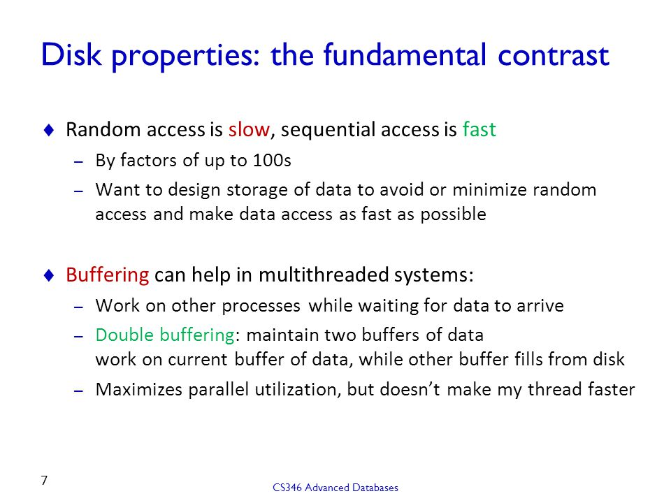 Disk properties: the fundamental contrast  Random access is slow, sequential access is fast – By factors of up to 100s – Want to design storage of da