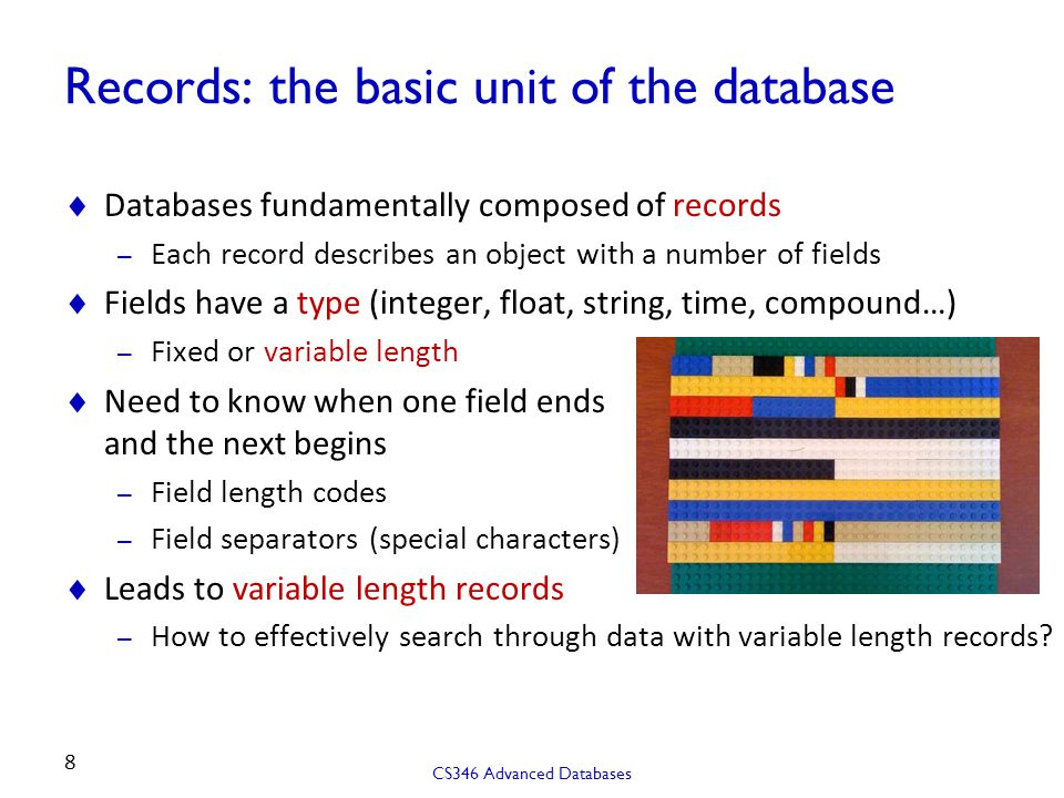 Records: the basic unit of the database  Databases fundamentally composed of records – Each record describes an object with a number of fields  Fields have a type (integer, float, string, time, compound…) – Fixed or variable length  Need to know when one field ends and the next begins – Field length codes – Field separators (special characters)  Leads to variable length records – How to effectively search through data with variable length records.