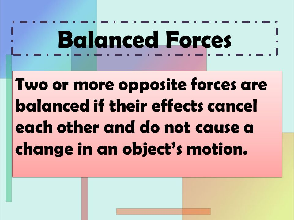 Balanced Forces Two or more opposite forces are balanced if their effects cancel each other and do not cause a change in an object's motion.
