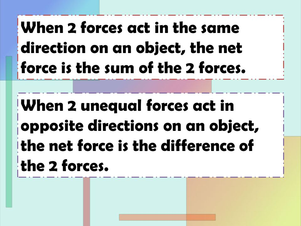 When 2 forces act in the same direction on an object, the net force is the sum of the 2 forces.