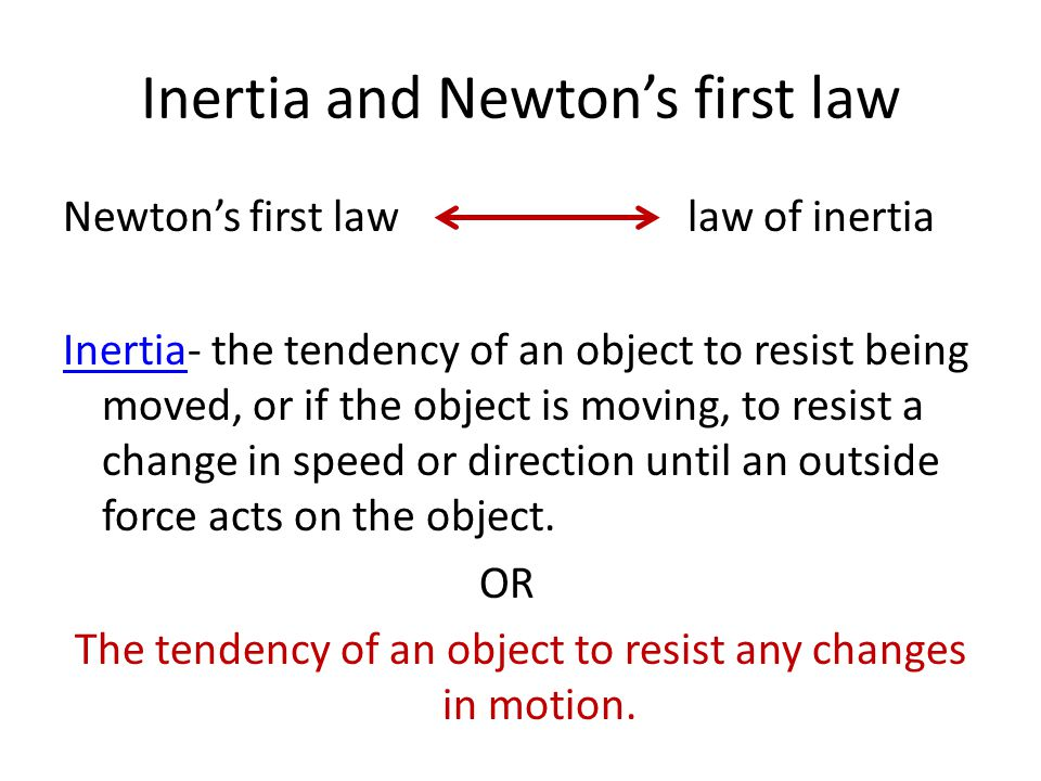 Inertia and Newton's first law Newton's first lawlaw of inertia InertiaInertia- the tendency of an object to resist being moved, or if the object is moving, to resist a change in speed or direction until an outside force acts on the object.