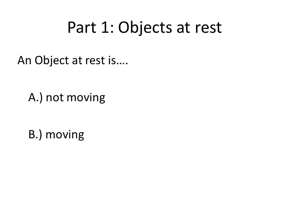 Part 1: Objects at rest An Object at rest is…. A.) not moving B.) moving
