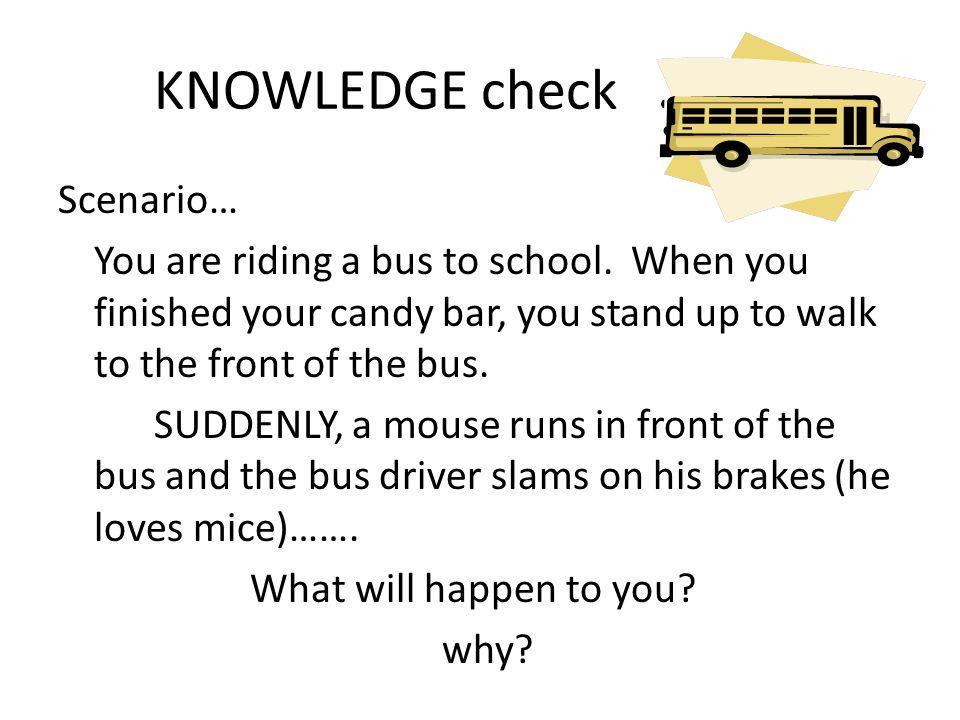 KNOWLEDGE check Scenario… You are riding a bus to school.