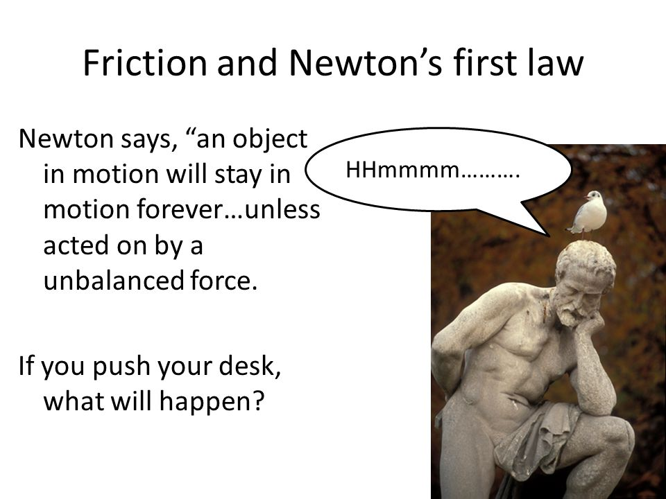 Friction and Newton's first law Newton says, an object in motion will stay in motion forever…unless acted on by a unbalanced force.