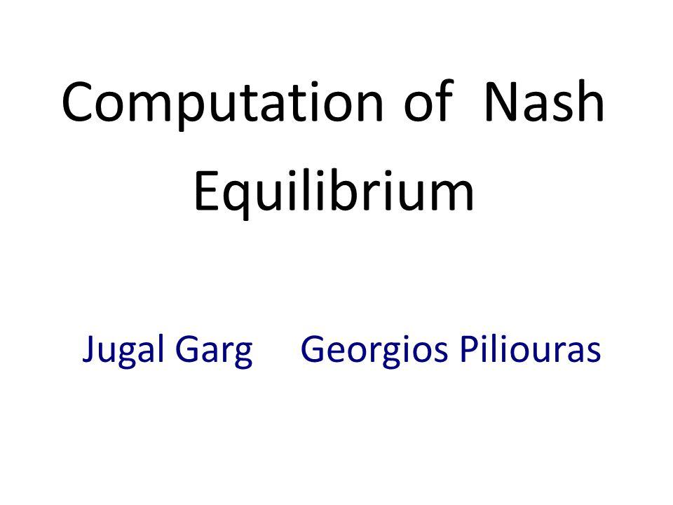 Computation of Nash Equilibrium Jugal Garg Georgios Piliouras