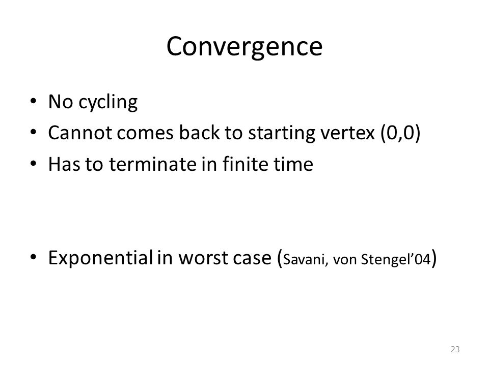 Convergence No cycling Cannot comes back to starting vertex (0,0) Has to terminate in finite time Exponential in worst case ( Savani, von Stengel'04 ) 23