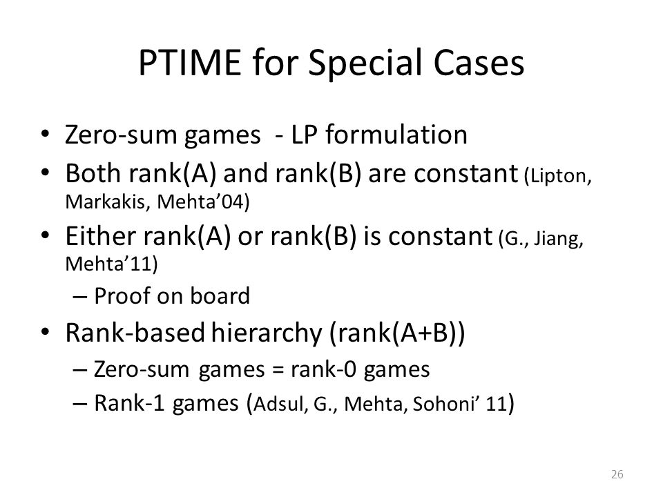 PTIME for Special Cases Zero-sum games - LP formulation Both rank(A) and rank(B) are constant (Lipton, Markakis, Mehta'04) Either rank(A) or rank(B) i