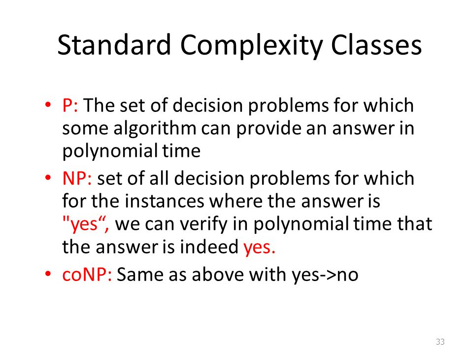 Standard Complexity Classes P: The set of decision problems for which some algorithm can provide an answer in polynomial time NP: set of all decision problems for which for the instances where the answer is yes , we can verify in polynomial time that the answer is indeed yes.