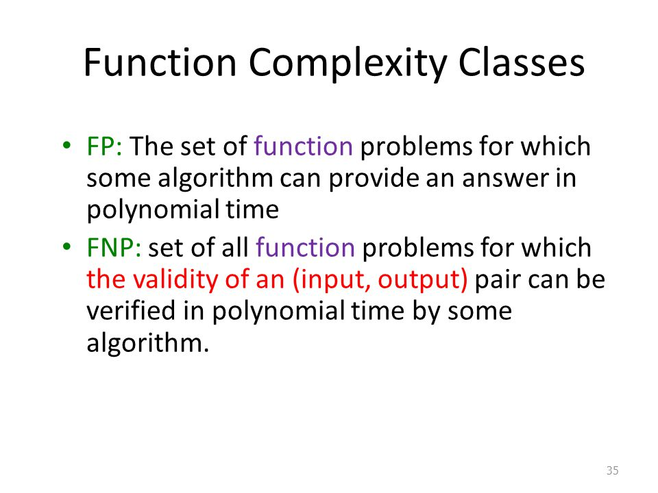 Function Complexity Classes FP: The set of function problems for which some algorithm can provide an answer in polynomial time FNP: set of all function problems for which the validity of an (input, output) pair can be verified in polynomial time by some algorithm.