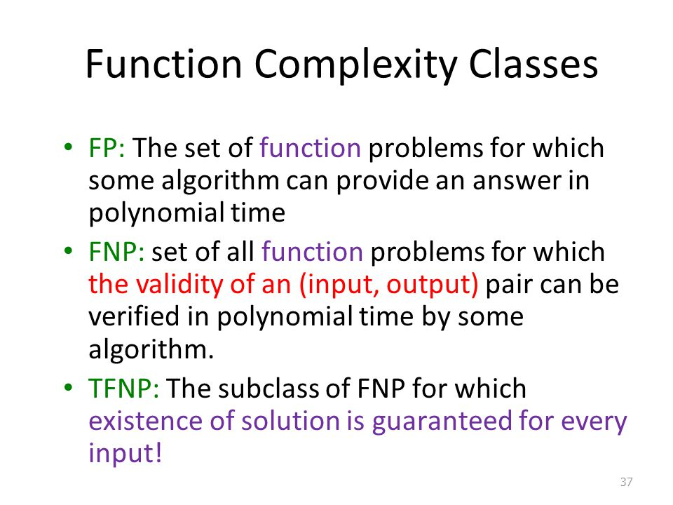 Function Complexity Classes FP: The set of function problems for which some algorithm can provide an answer in polynomial time FNP: set of all functio