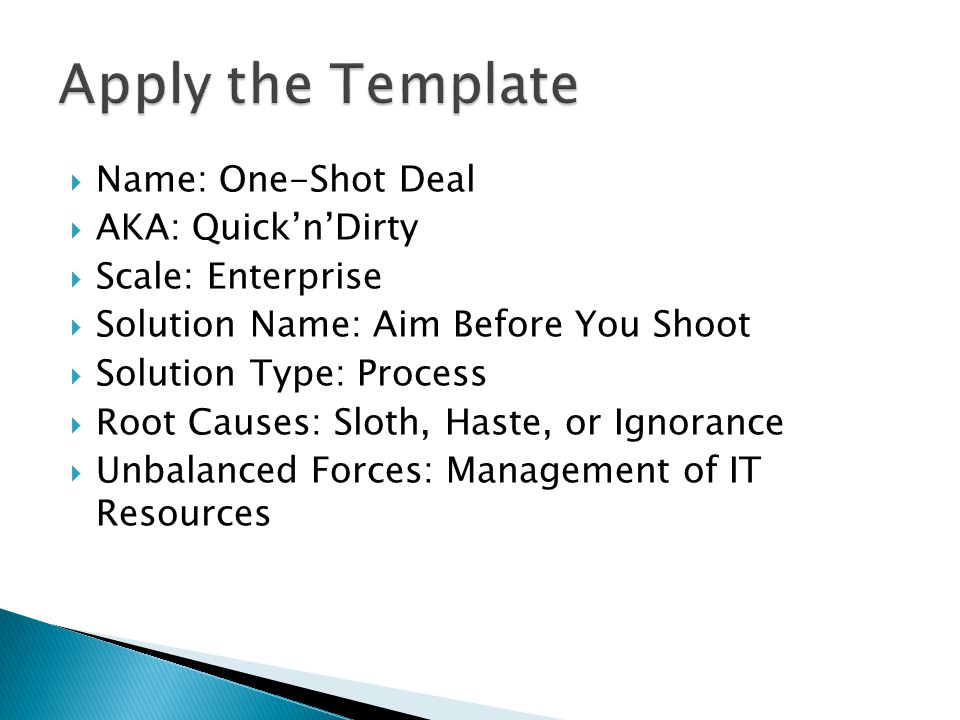  Name: One-Shot Deal  AKA: Quick'n'Dirty  Scale: Enterprise  Solution Name: Aim Before You Shoot  Solution Type: Process  Root Causes: Sloth, Haste, or Ignorance  Unbalanced Forces: Management of IT Resources