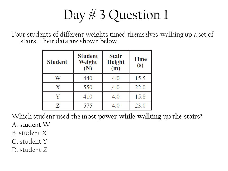 Day # 3 Question 1 Four students of different weights timed themselves walking up a set of stairs. Their data are shown below. Which student used the