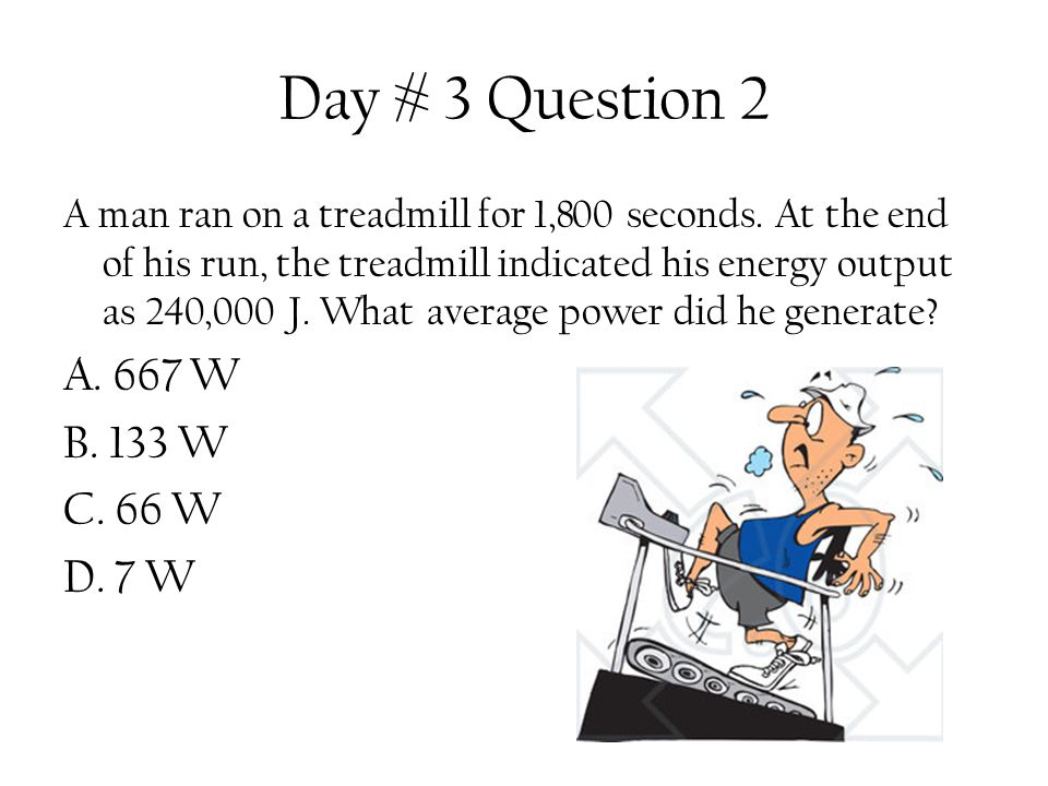 Day # 3 Question 2 A man ran on a treadmill for 1,800 seconds. At the end of his run, the treadmill indicated his energy output as 240,000 J. What ave