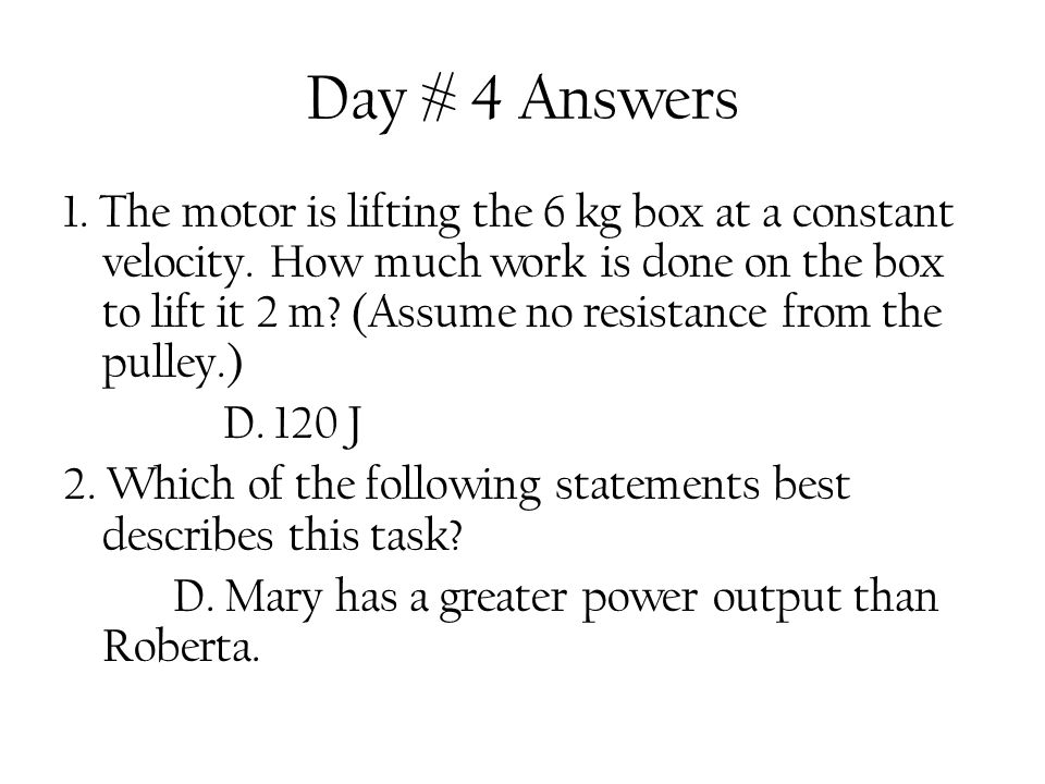 Day # 4 Answers 1. The motor is lifting the 6 kg box at a constant velocity. How much work is done on the box to lift it 2 m? (Assume no resistance fr