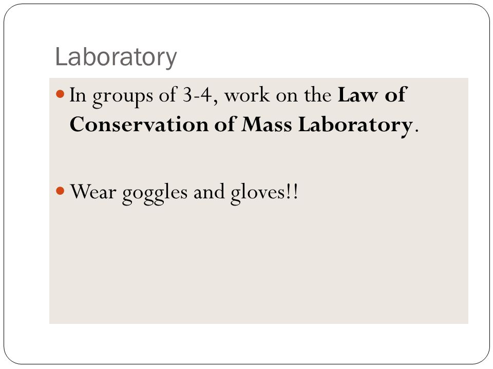 Laboratory In groups of 3-4, work on the Law of Conservation of Mass Laboratory.