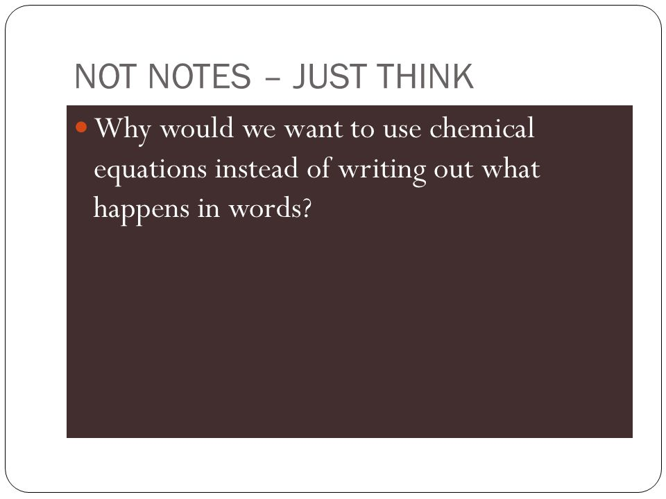 NOT NOTES – JUST THINK Why would we want to use chemical equations instead of writing out what happens in words?