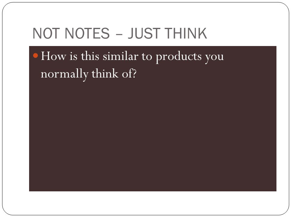 NOT NOTES – JUST THINK How is this similar to products you normally think of?