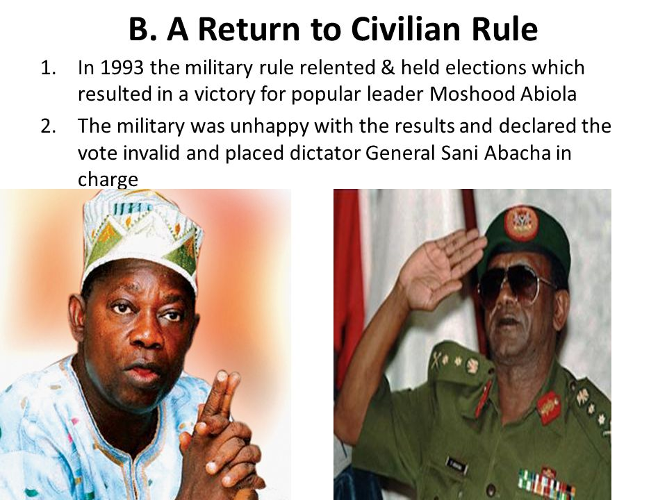 B. A Return to Civilian Rule 1.In 1993 the military rule relented & held elections which resulted in a victory for popular leader Moshood Abiola 2.The