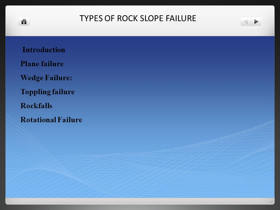 TYPES OF ROCK SLOPE FAILURE Introduction Plane failure Wedge Failure: Toppling failure Rockfalls Rotational Failure