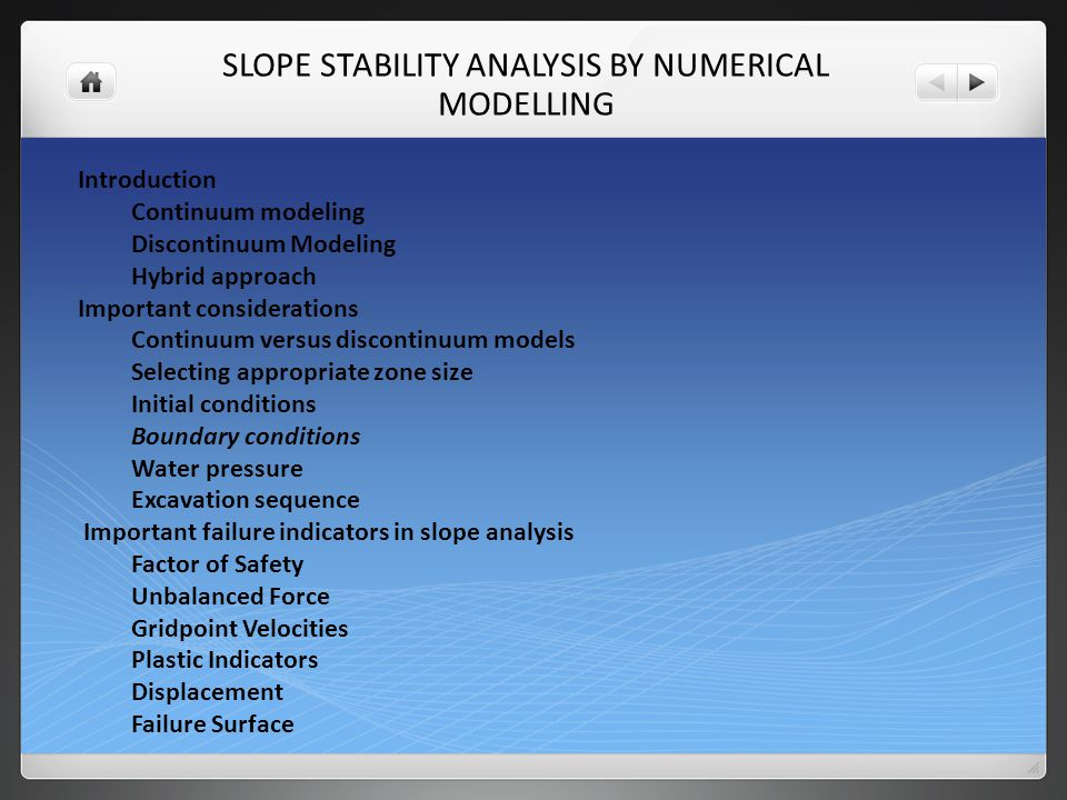 SLOPE STABILITY ANALYSIS BY NUMERICAL MODELLING Introduction Continuum modeling Discontinuum Modeling Hybrid approach Important considerations Continuum versus discontinuum models Selecting appropriate zone size Initial conditions Boundary conditions Water pressure Excavation sequence Important failure indicators in slope analysis Factor of Safety Unbalanced Force Gridpoint Velocities Plastic Indicators Displacement Failure Surface