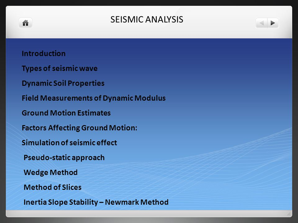 SEISMIC ANALYSIS Introduction Types of seismic wave Dynamic Soil Properties Field Measurements of Dynamic Modulus Ground Motion Estimates Factors Affecting Ground Motion: Simulation of seismic effect Pseudo-static approach Wedge Method Method of Slices Inertia Slope Stability – Newmark Method