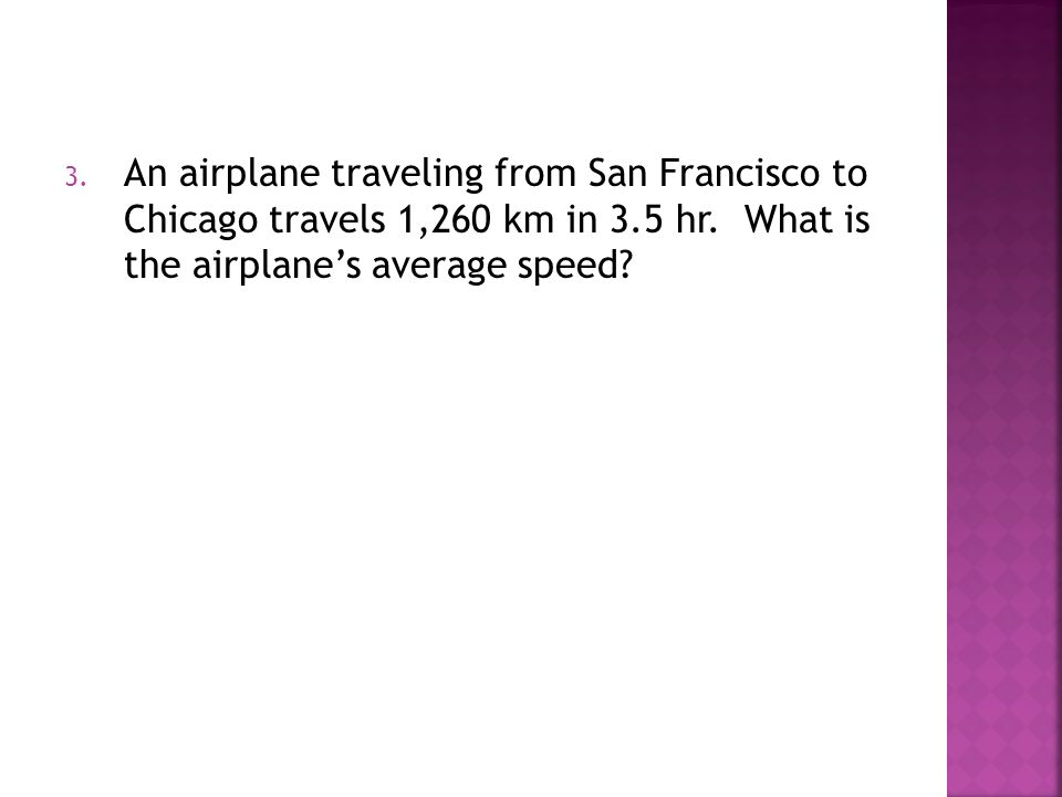 3. An airplane traveling from San Francisco to Chicago travels 1,260 km in 3.5 hr. What is the airplane's average speed?