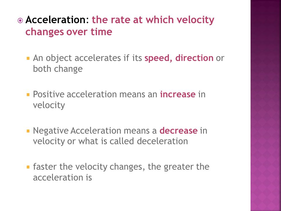  Acceleration: the rate at which velocity changes over time  An object accelerates if its speed, direction or both change  Positive acceleration me