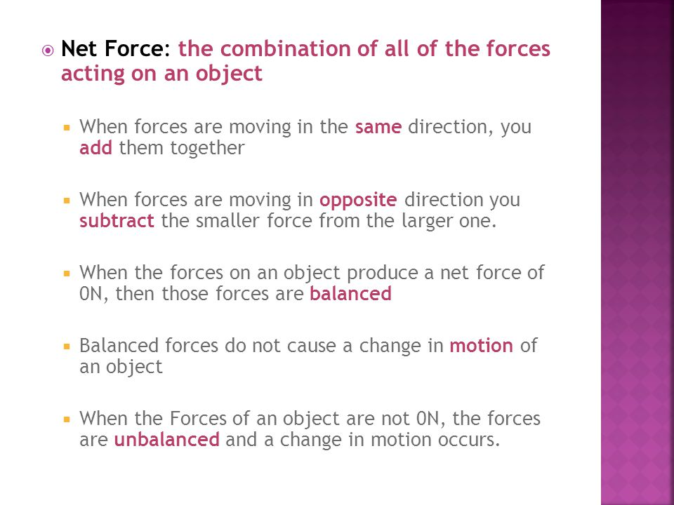  Net Force: the combination of all of the forces acting on an object  When forces are moving in the same direction, you add them together  When for