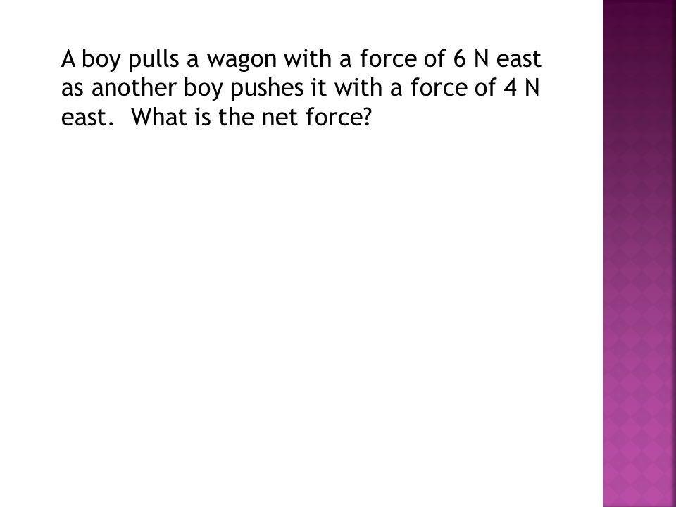 A boy pulls a wagon with a force of 6 N east as another boy pushes it with a force of 4 N east. What is the net force?