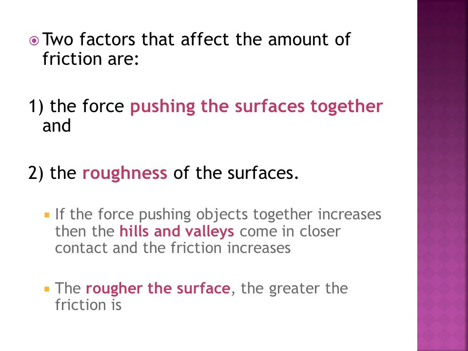  Two factors that affect the amount of friction are: 1) the force pushing the surfaces together and 2) the roughness of the surfaces.  If the force