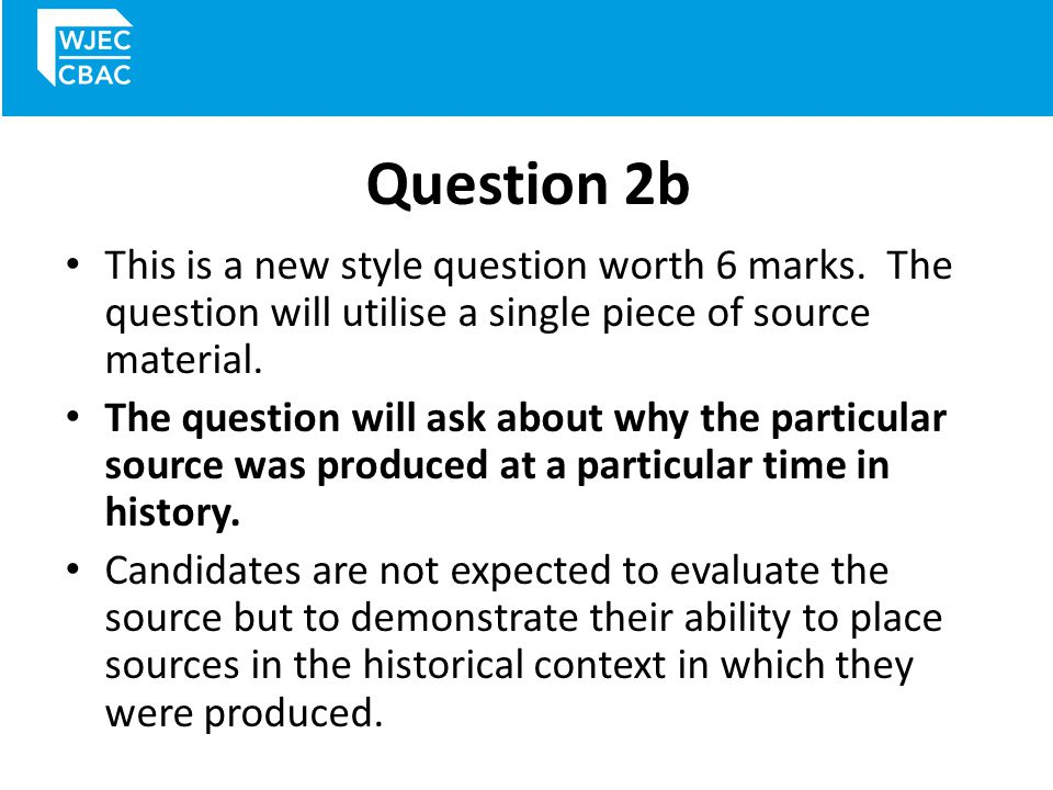 Question 2b – mark scheme You will get 1 or 2 marks if you understand the content of the source but with little focus on why it was produced.